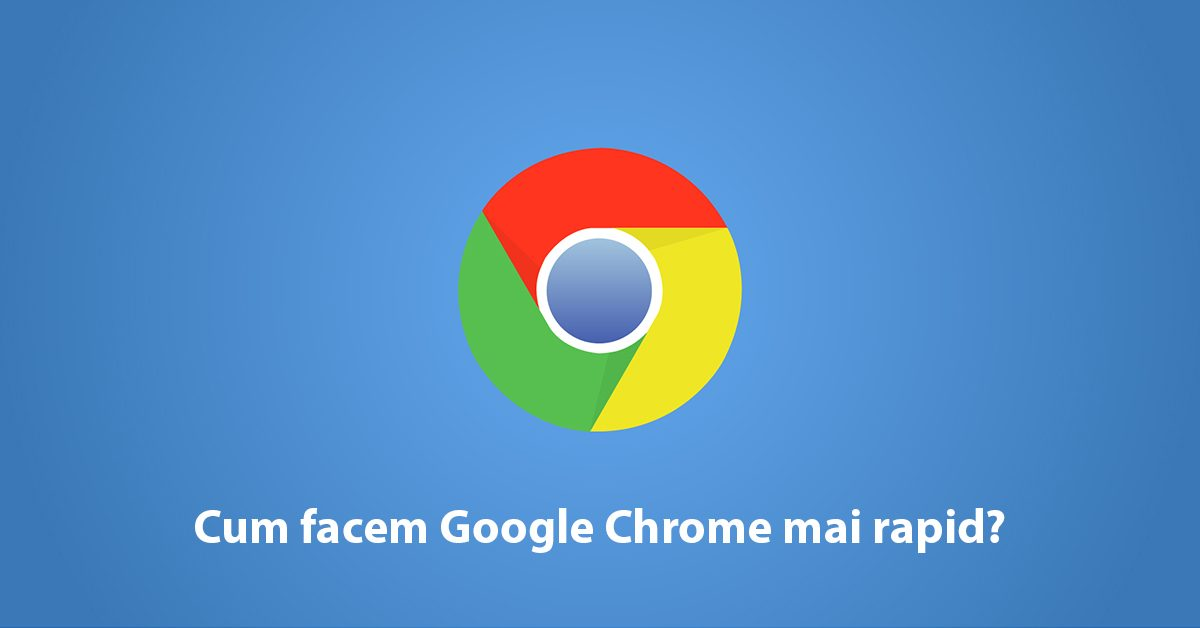 Cum facem Google Chrome mai rapid?
