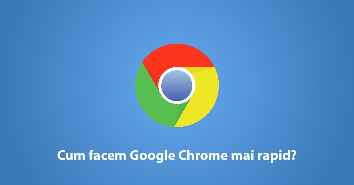 Cum facem Google Chrome mai rapid?