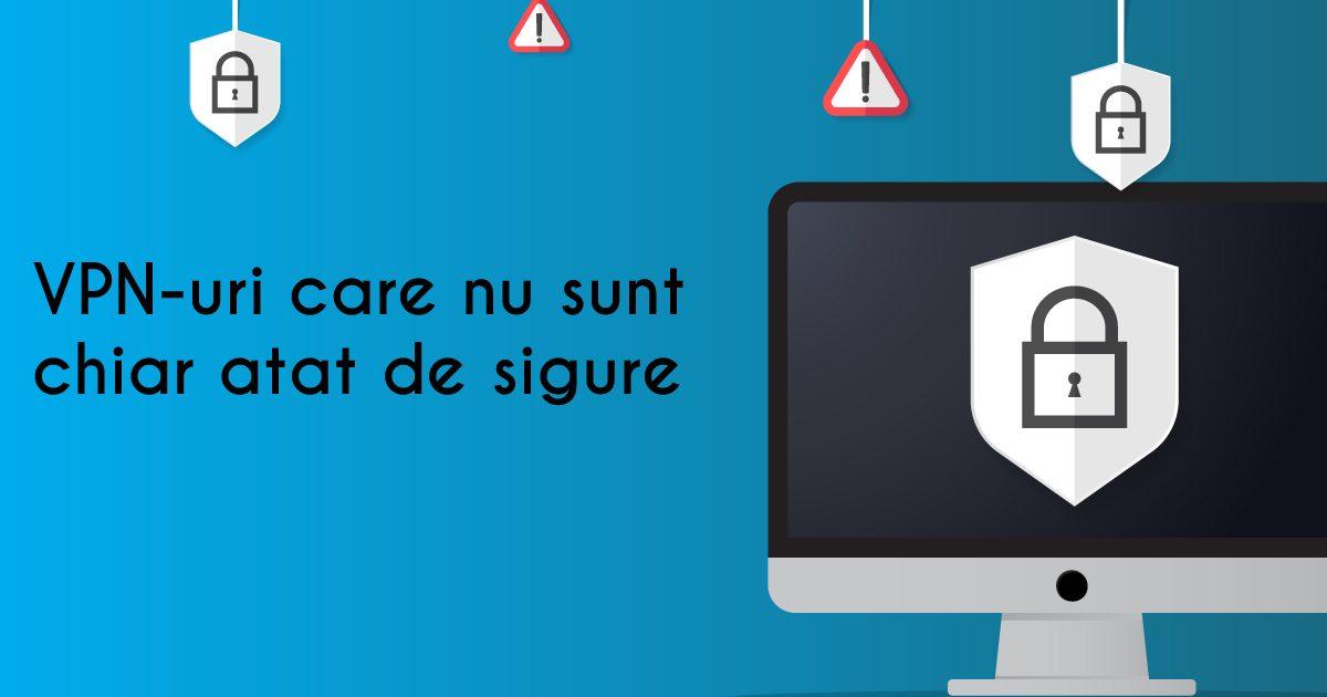 VPN-uri care nu sunt chiar atat de sigure