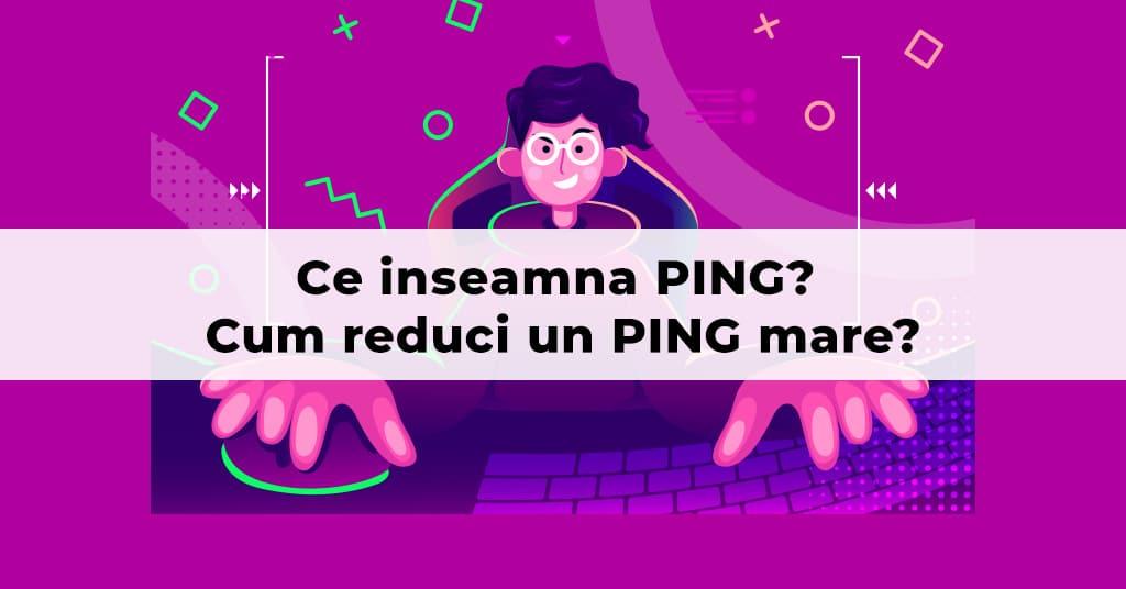 Ce inseamna PING? Cum reduci un PING mare?