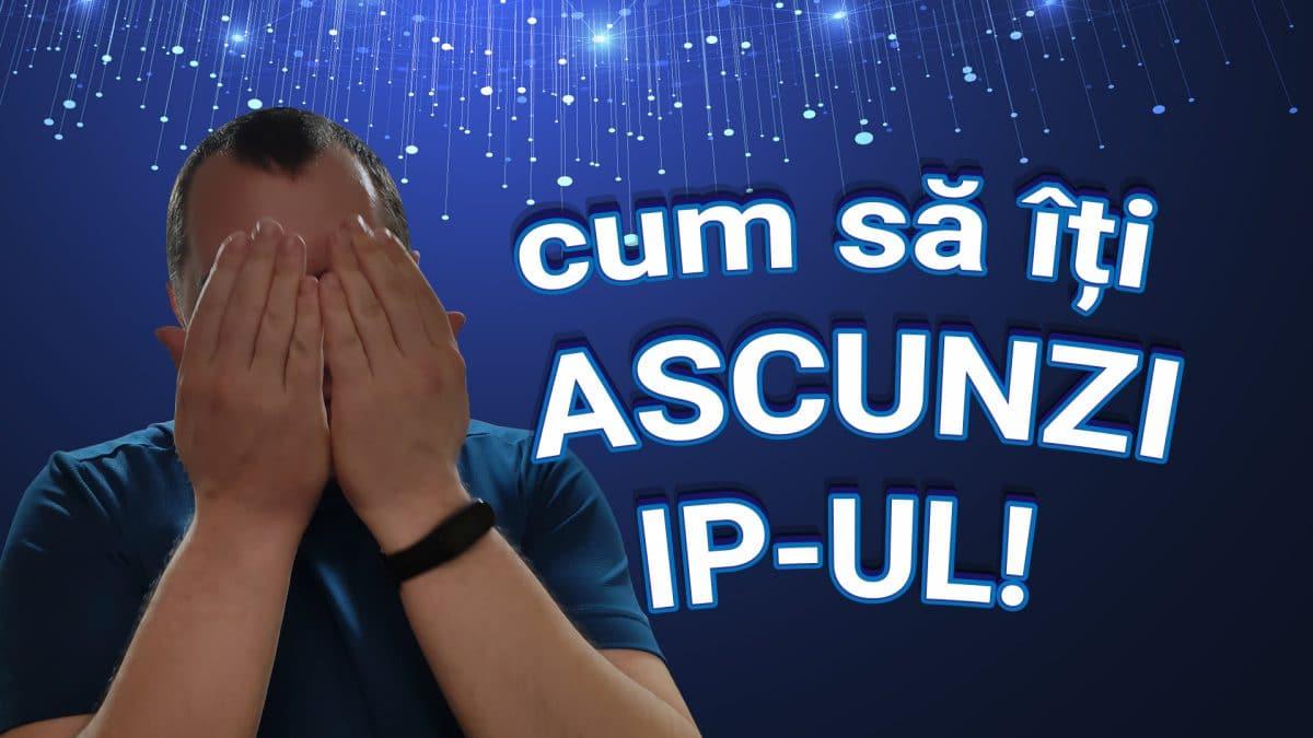 Cum sa iti ascunzi IP-ul? VPN, Proxy, Tor si IP Dinamic